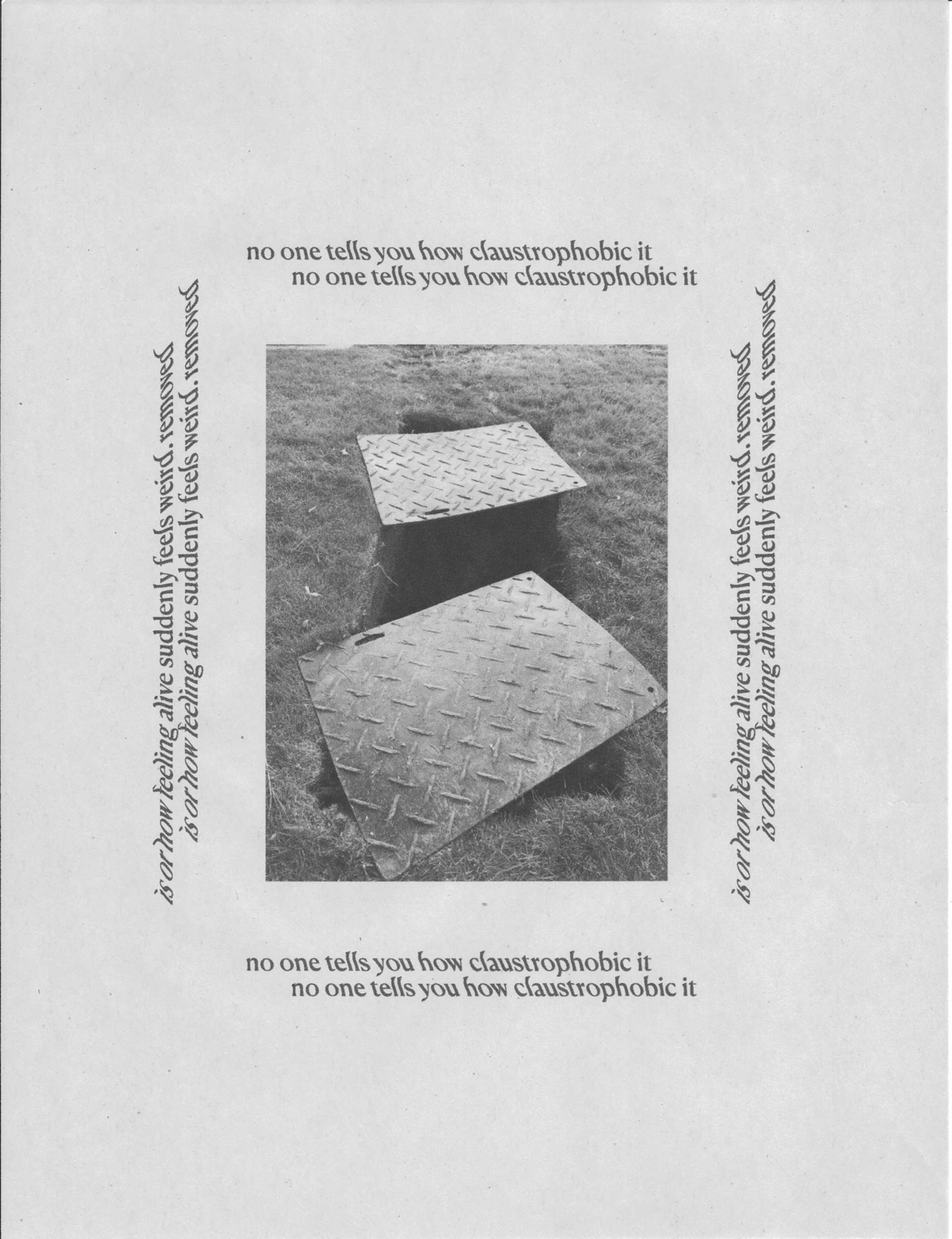 """A black and white printed image and text on newsprint paper. The image of two diamond-stamped metal pieces laying haphazardly over a deep rectangular hole in ground is centered in the rectangular page. Eac side of the image is boarded by text. The text on the top reads """"no one tells you how claustrophobic it"""". The text on the left and right sides reads, """"is or how feeling alive feels weird, removed"""""""